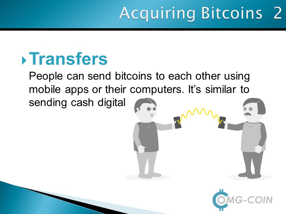  Transfers People can send bitcoins to each other using mobile apps or their computers. It's similar to sending cash digitally. Acquiring Bitcoins 2