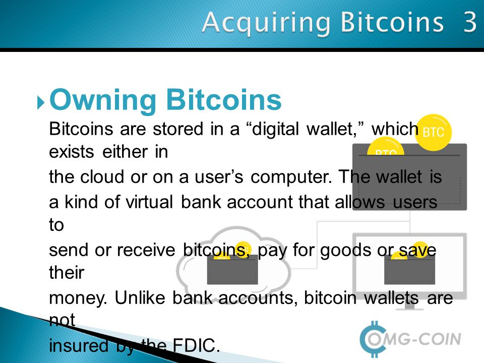  Owning Bitcoins Bitcoins are stored in a digital wallet, which exists either in the cloud or on a user's computer.