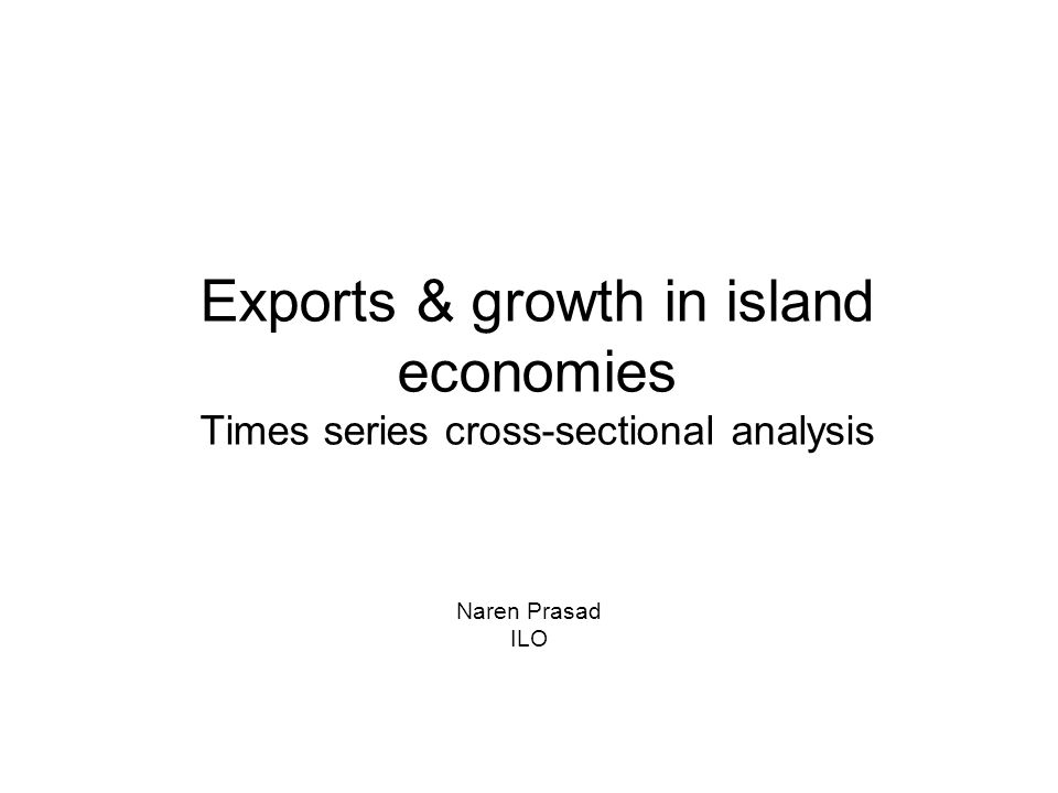 Exports & growth in island economies Times series cross-sectional analysis Naren Prasad ILO