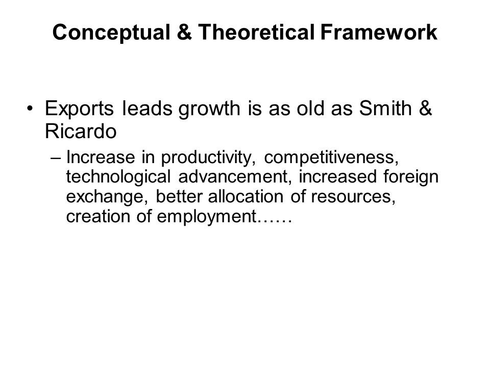 Conceptual & Theoretical Framework Exports leads growth is as old as Smith & Ricardo –Increase in productivity, competitiveness, technological advancement, increased foreign exchange, better allocation of resources, creation of employment……