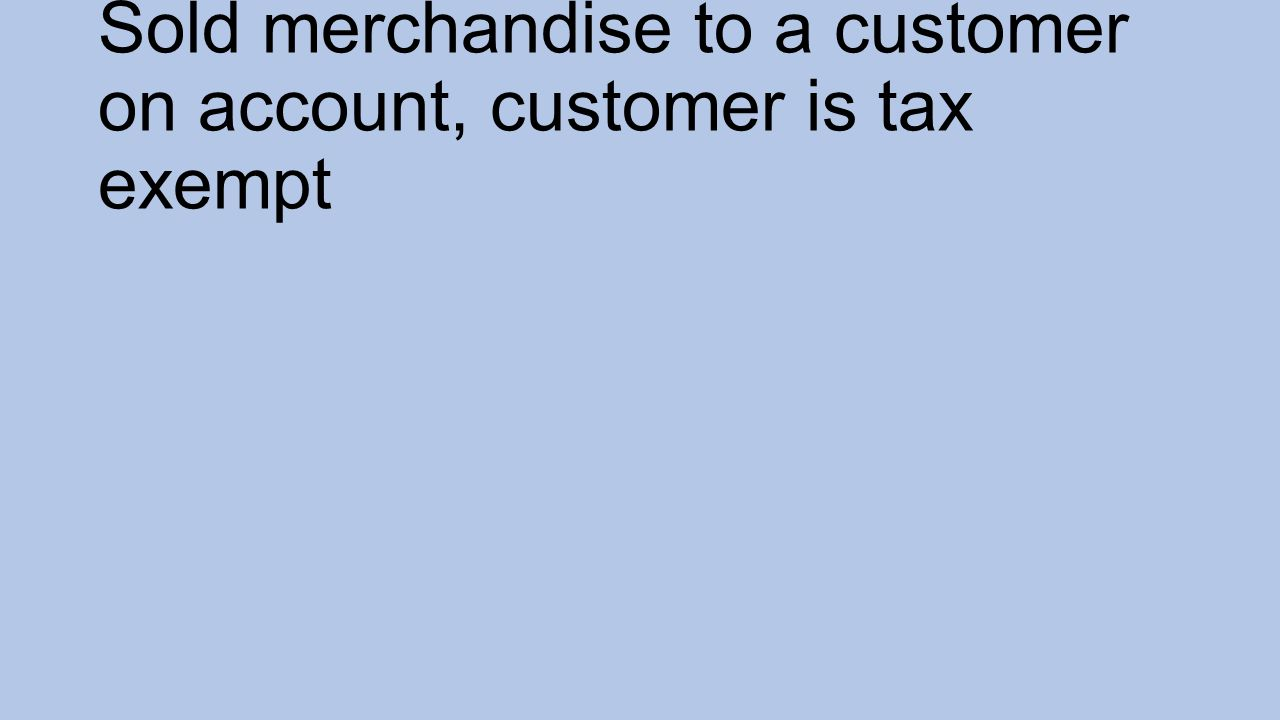Sold merchandise to a customer on account, customer is tax exempt