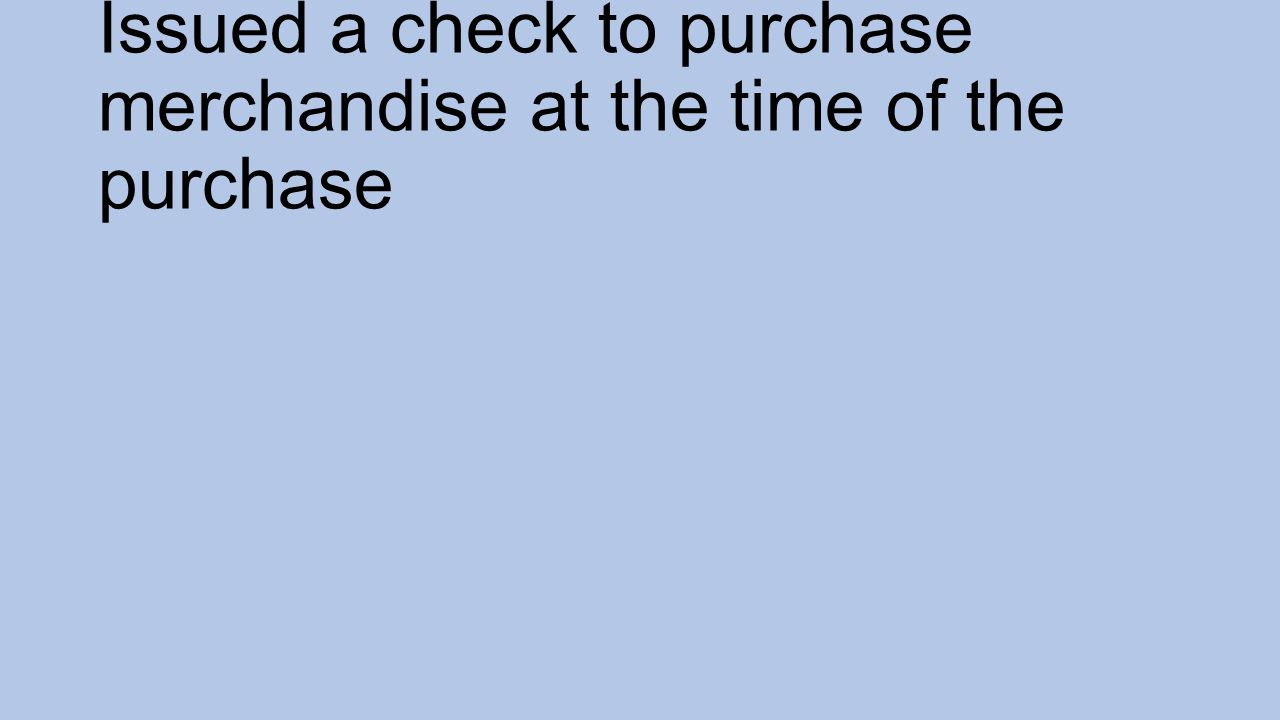 Issued a check to purchase merchandise at the time of the purchase