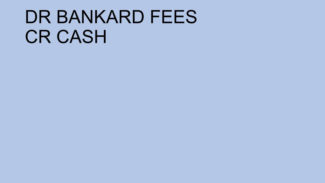 DR BANKARD FEES CR CASH