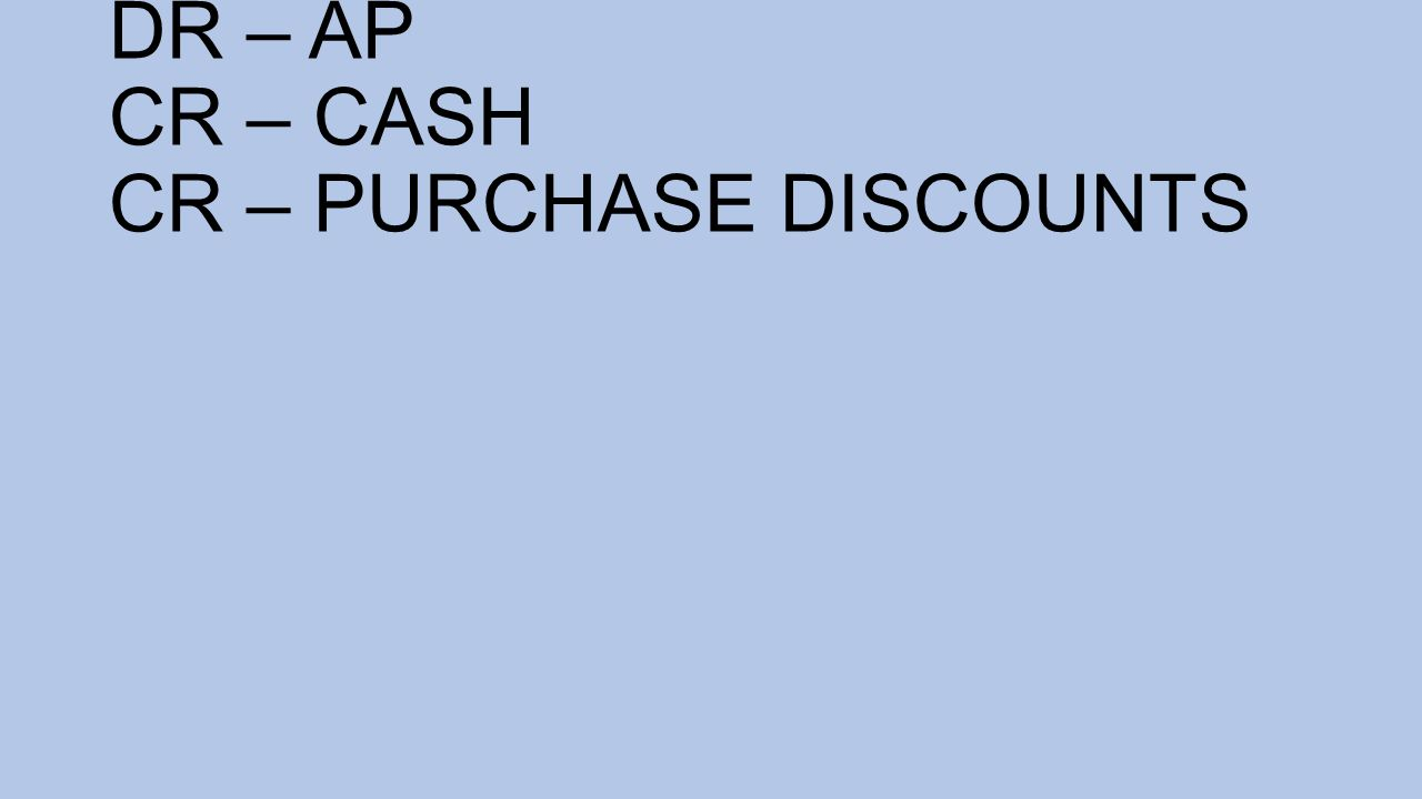 DR – AP CR – CASH CR – PURCHASE DISCOUNTS