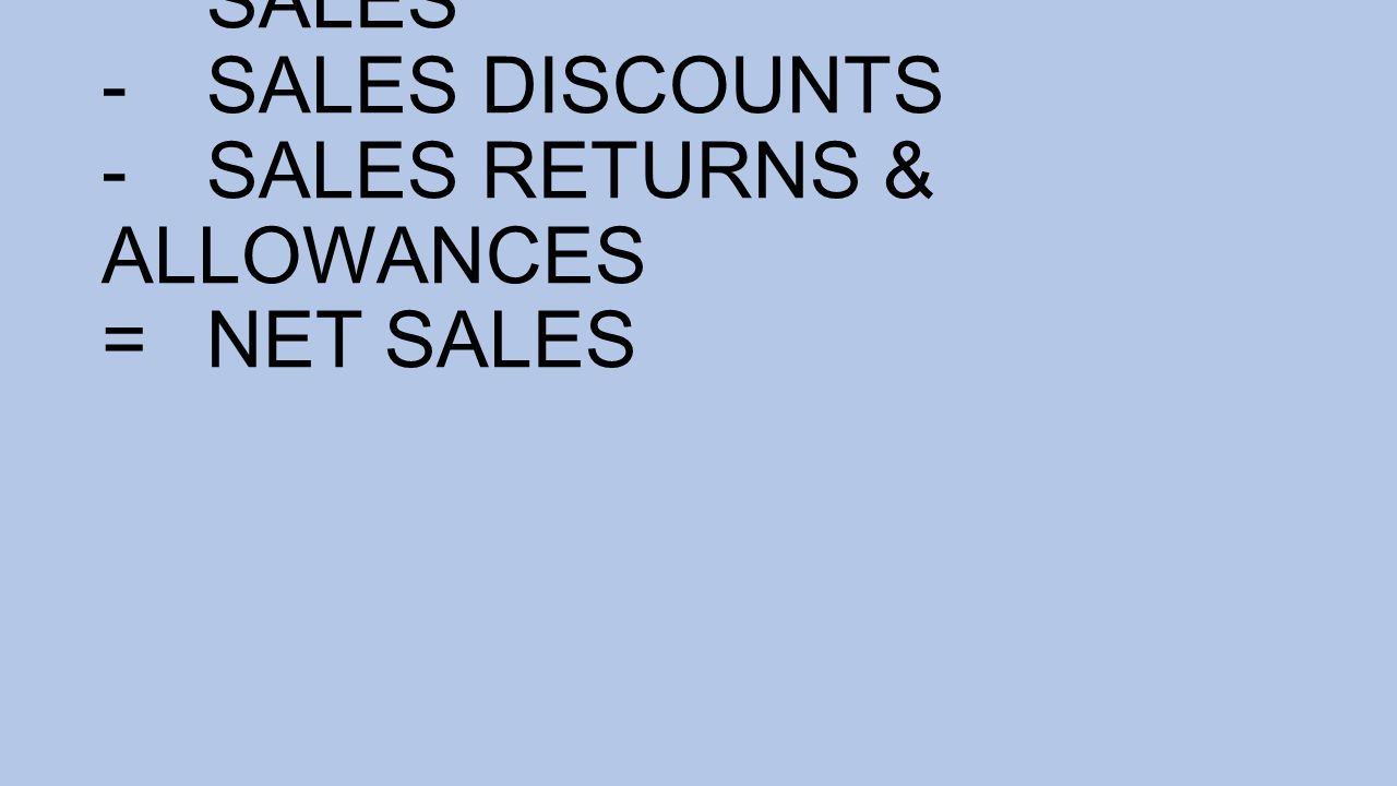 SALES -SALES DISCOUNTS -SALES RETURNS & ALLOWANCES =NET SALES