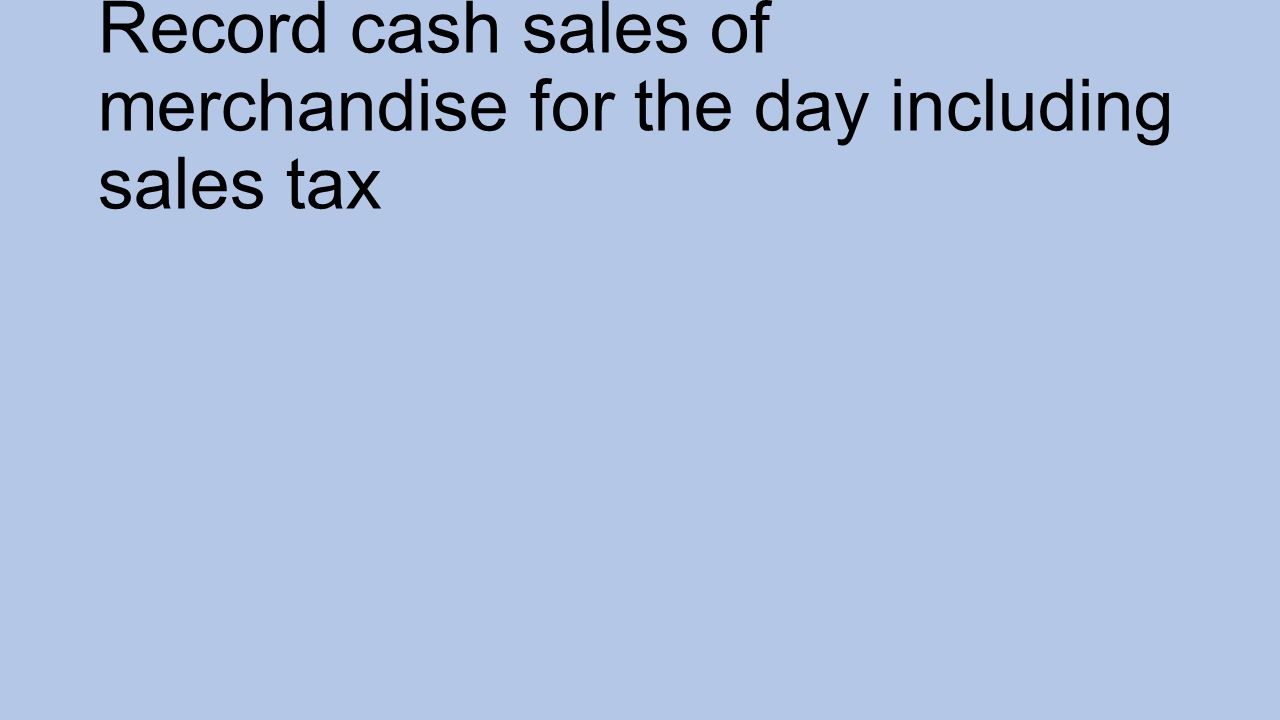 Record cash sales of merchandise for the day including sales tax