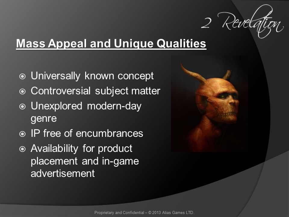 Mass Appeal and Unique Qualities  Universally known concept  Controversial subject matter  Unexplored modern-day genre  IP free of encumbrances  Availability for product placement and in-game advertisement Proprietary and Confidential – © 2013 Alias Games LTD.