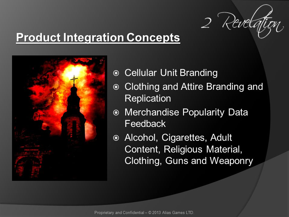 Product Integration Concepts  Cellular Unit Branding  Clothing and Attire Branding and Replication  Merchandise Popularity Data Feedback  Alcohol, Cigarettes, Adult Content, Religious Material, Clothing, Guns and Weaponry Proprietary and Confidential – © 2013 Alias Games LTD.