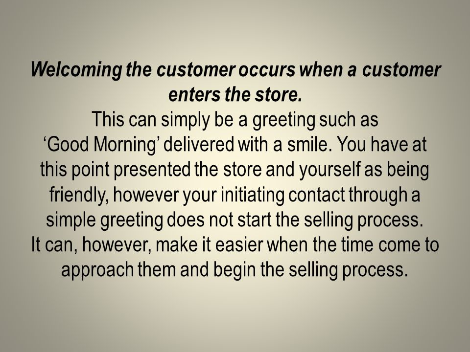 Welcoming the customer occurs when a customer enters the store.