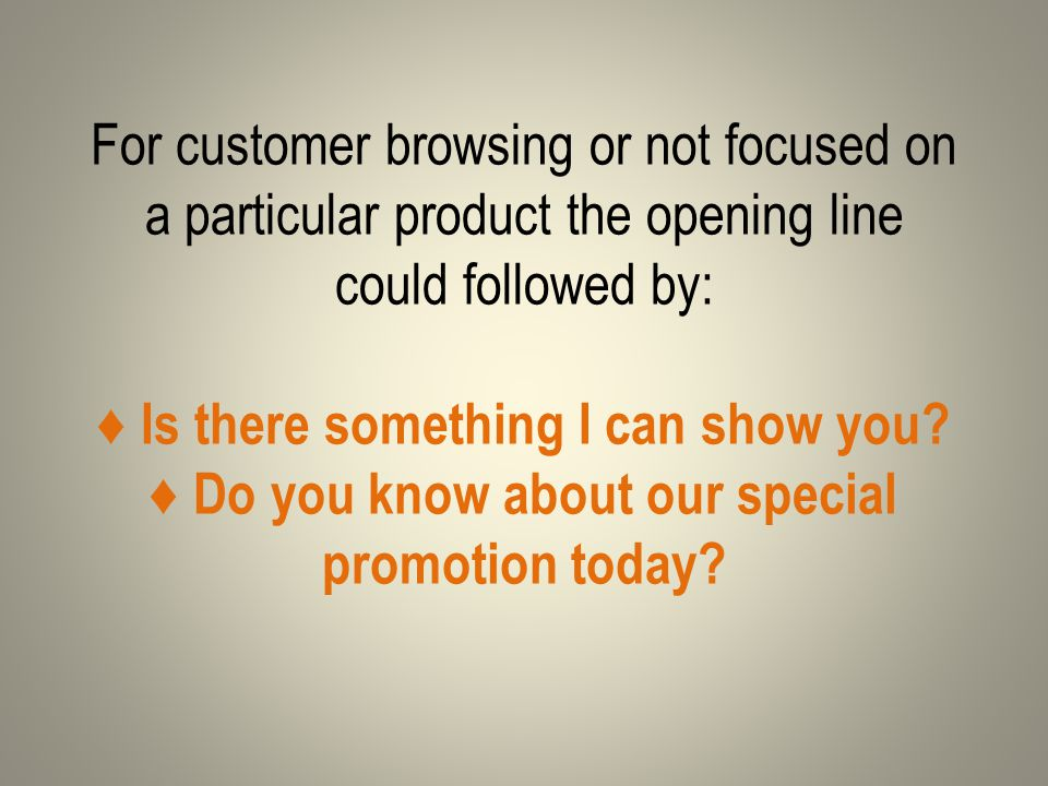 For customer browsing or not focused on a particular product the opening line could followed by: ♦ Is there something I can show you.