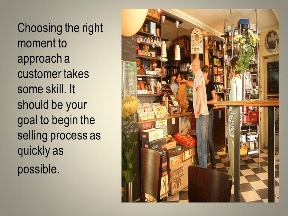 Choosing the right moment to approach a customer takes some skill.