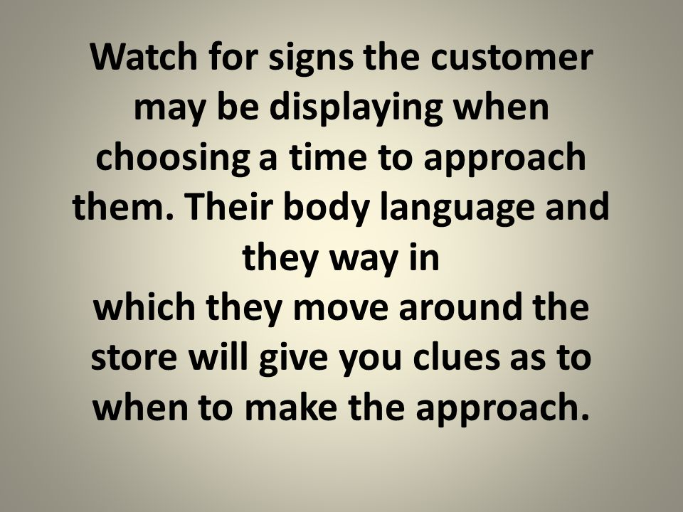 Watch for signs the customer may be displaying when choosing a time to approach them.