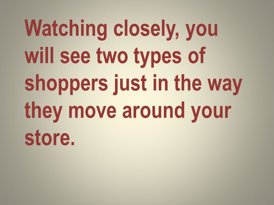 Watching closely, you will see two types of shoppers just in the way they move around your store.