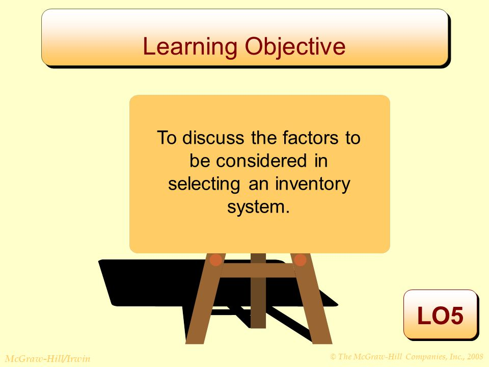 © The McGraw-Hill Companies, Inc., 2008 McGraw-Hill/Irwin Learning Objective LO5 To discuss the factors to be considered in selecting an inventory system.