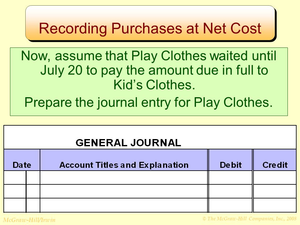 © The McGraw-Hill Companies, Inc., 2008 McGraw-Hill/Irwin Recording Purchases at Net Cost Now, assume that Play Clothes waited until July 20 to pay the amount due in full to Kid's Clothes.