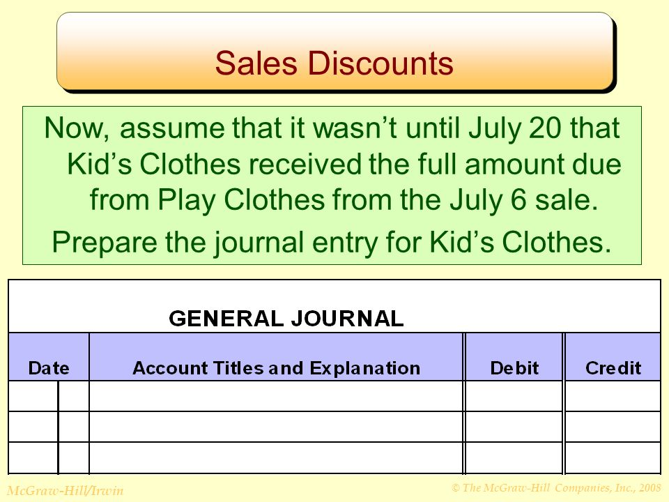 © The McGraw-Hill Companies, Inc., 2008 McGraw-Hill/Irwin Sales Discounts Now, assume that it wasn't until July 20 that Kid's Clothes received the full amount due from Play Clothes from the July 6 sale.