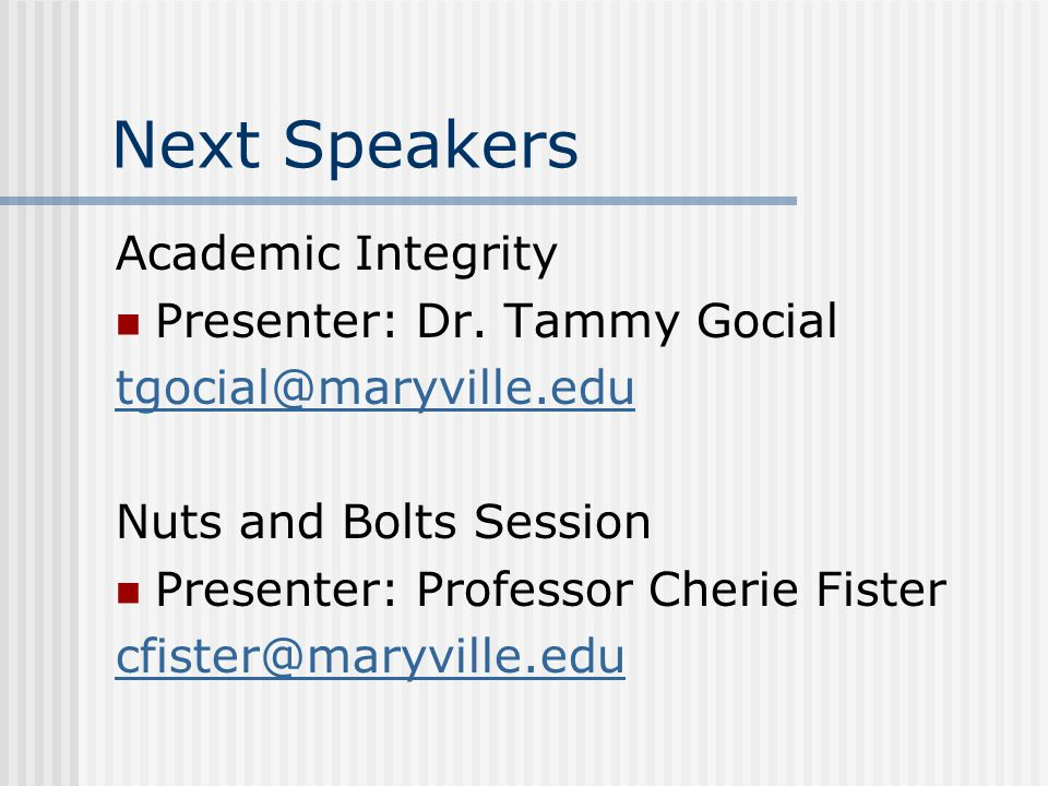 Next Speakers Academic Integrity Presenter: Dr. Tammy Gocial tgocial@maryville.edu Nuts and Bolts Session Presenter: Professor Cherie Fister cfister@m