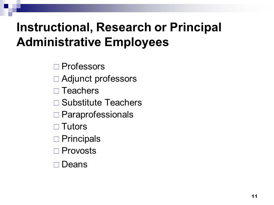 Instructional, Research or Principal Administrative Employees  Professors  Adjunct professors  Teachers  Substitute Teachers  Paraprofessionals  Tutors  Principals  Provosts  Deans 11