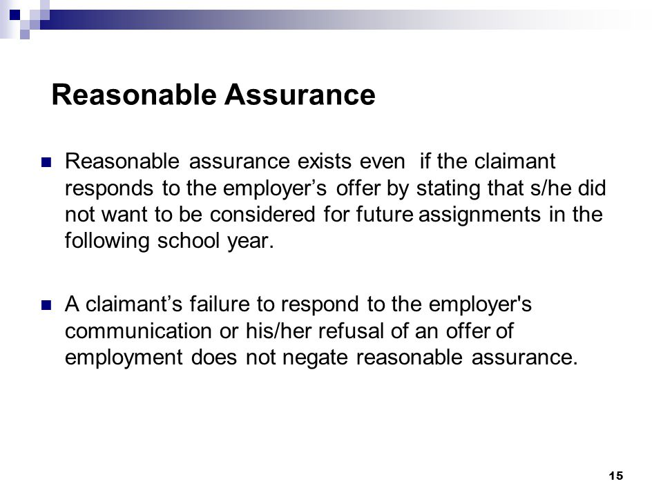 Reasonable Assurance Reasonable assurance exists even if the claimant responds to the employer's offer by stating that s/he did not want to be considered for future assignments in the following school year.