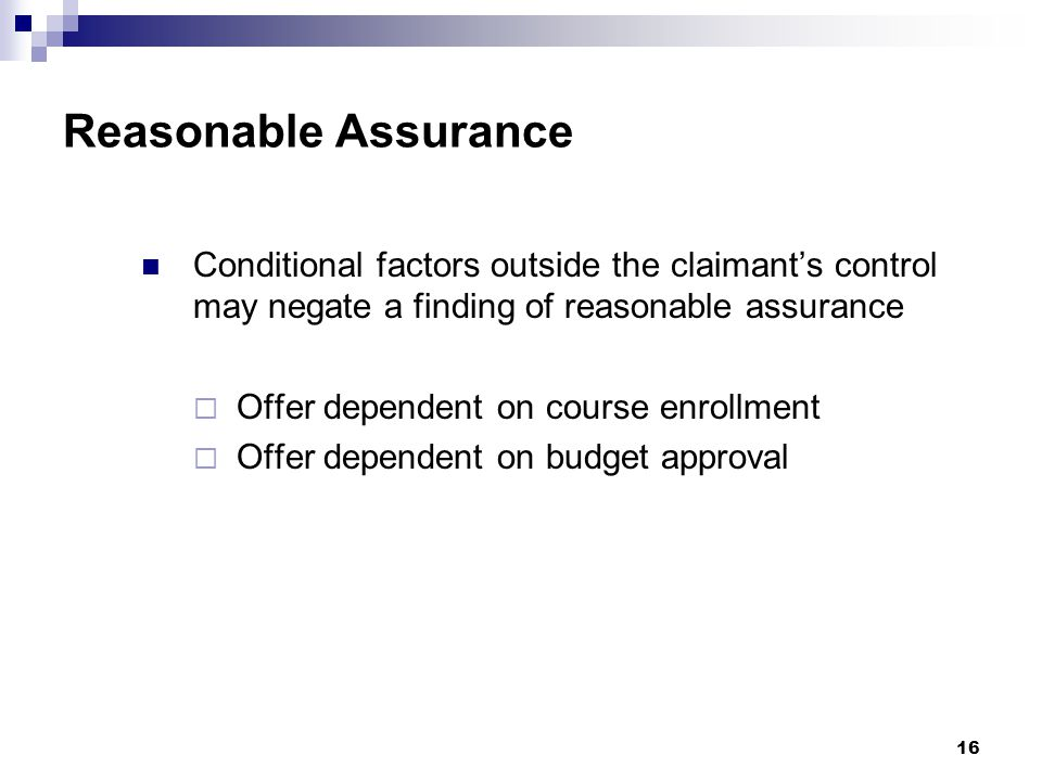 Reasonable Assurance Conditional factors outside the claimant's control may negate a finding of reasonable assurance  Offer dependent on course enrollment  Offer dependent on budget approval 16