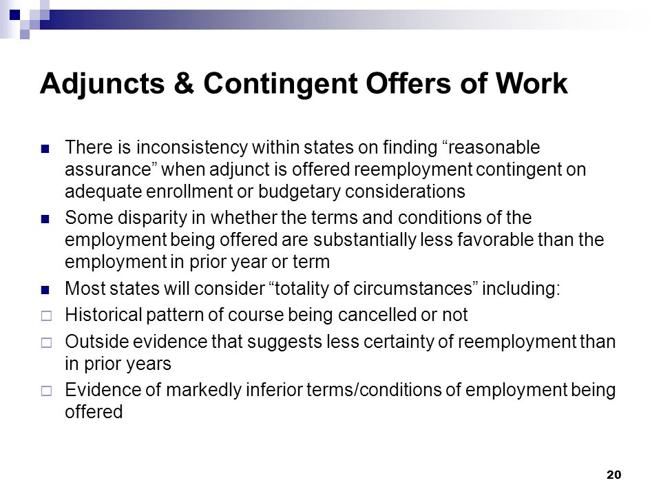 Adjuncts & Contingent Offers of Work There is inconsistency within states on finding reasonable assurance when adjunct is offered reemployment contingent on adequate enrollment or budgetary considerations Some disparity in whether the terms and conditions of the employment being offered are substantially less favorable than the employment in prior year or term Most states will consider totality of circumstances including:  Historical pattern of course being cancelled or not  Outside evidence that suggests less certainty of reemployment than in prior years  Evidence of markedly inferior terms/conditions of employment being offered 20