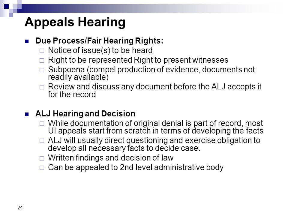 24 Appeals Hearing Due Process/Fair Hearing Rights:  Notice of issue(s) to be heard  Right to be represented Right to present witnesses  Subpoena (compel production of evidence, documents not readily available)  Review and discuss any document before the ALJ accepts it for the record ALJ Hearing and Decision  While documentation of original denial is part of record, most UI appeals start from scratch in terms of developing the facts  ALJ will usually direct questioning and exercise obligation to develop all necessary facts to decide case.