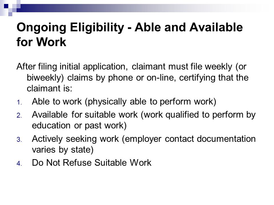 Ongoing Eligibility - Able and Available for Work After filing initial application, claimant must file weekly (or biweekly) claims by phone or on-line