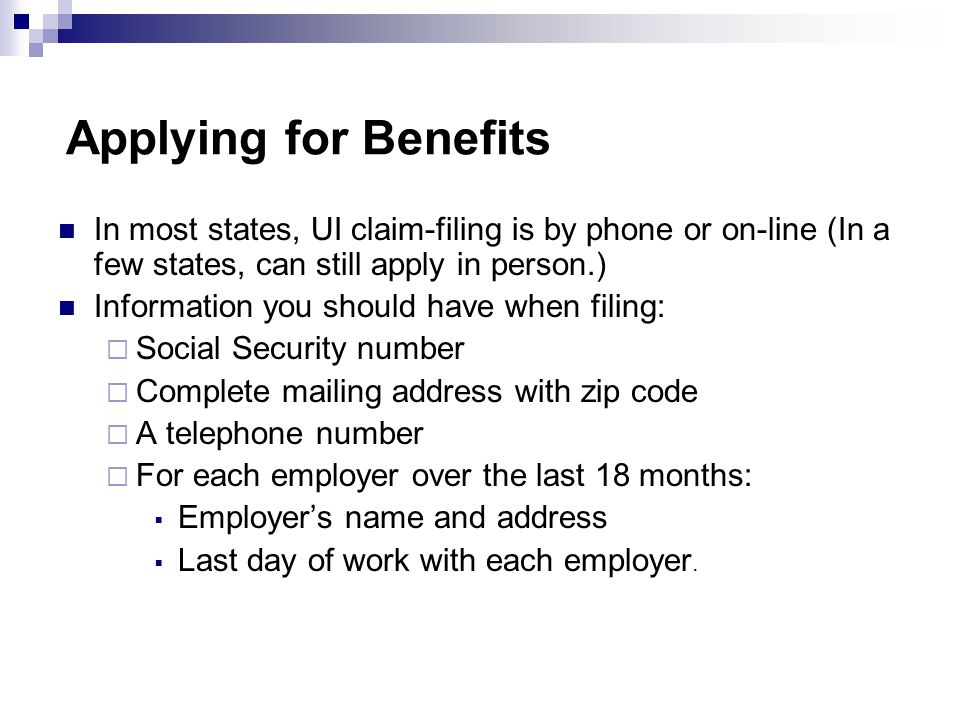 Applying for Benefits In most states, UI claim-filing is by phone or on-line (In a few states, can still apply in person.) Information you should have when filing:  Social Security number  Complete mailing address with zip code  A telephone number  For each employer over the last 18 months:  Employer's name and address  Last day of work with each employer.