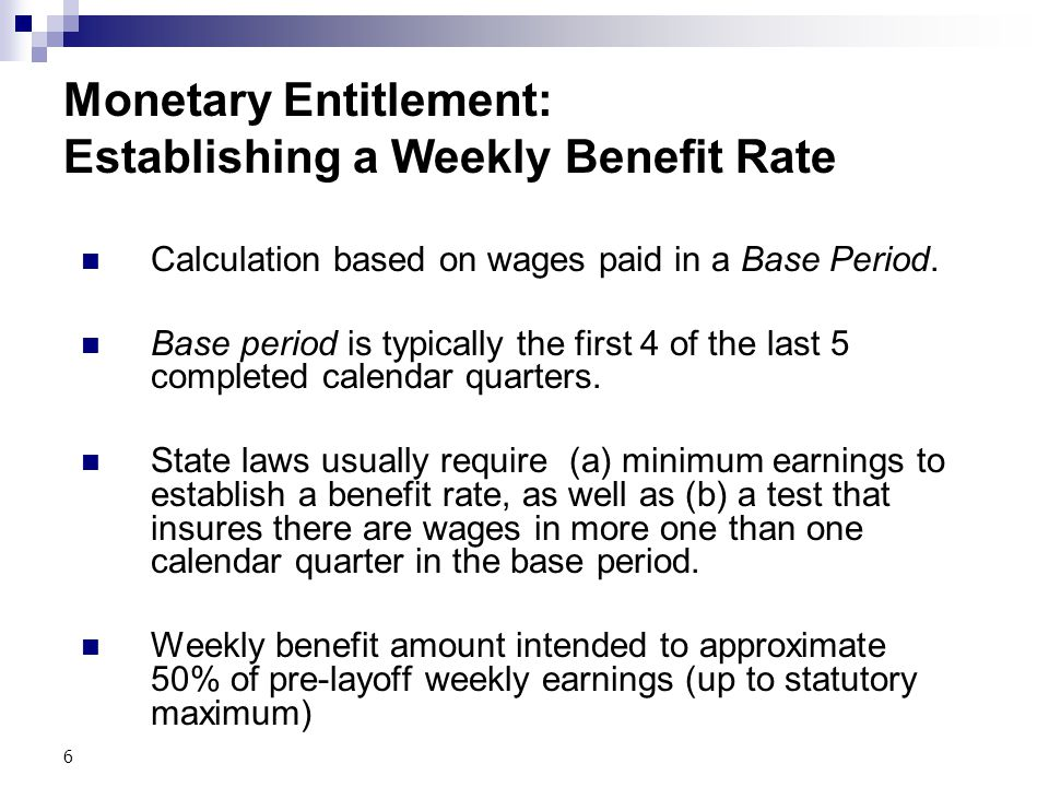 6 Monetary Entitlement: Establishing a Weekly Benefit Rate Calculation based on wages paid in a Base Period. Base period is typically the first 4 of t