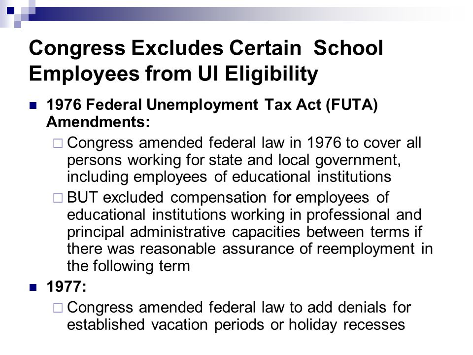 Congress Excludes Certain School Employees from UI Eligibility 1976 Federal Unemployment Tax Act (FUTA) Amendments:  Congress amended federal law in 1976 to cover all persons working for state and local government, including employees of educational institutions  BUT excluded compensation for employees of educational institutions working in professional and principal administrative capacities between terms if there was reasonable assurance of reemployment in the following term 1977:  Congress amended federal law to add denials for established vacation periods or holiday recesses