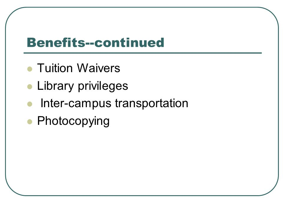 Benefits--continued Tuition Waivers Library privileges Inter-campus transportation Photocopying