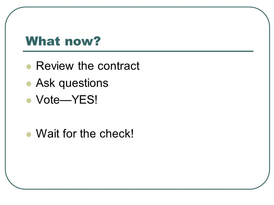 What now Review the contract Ask questions Vote—YES! Wait for the check!