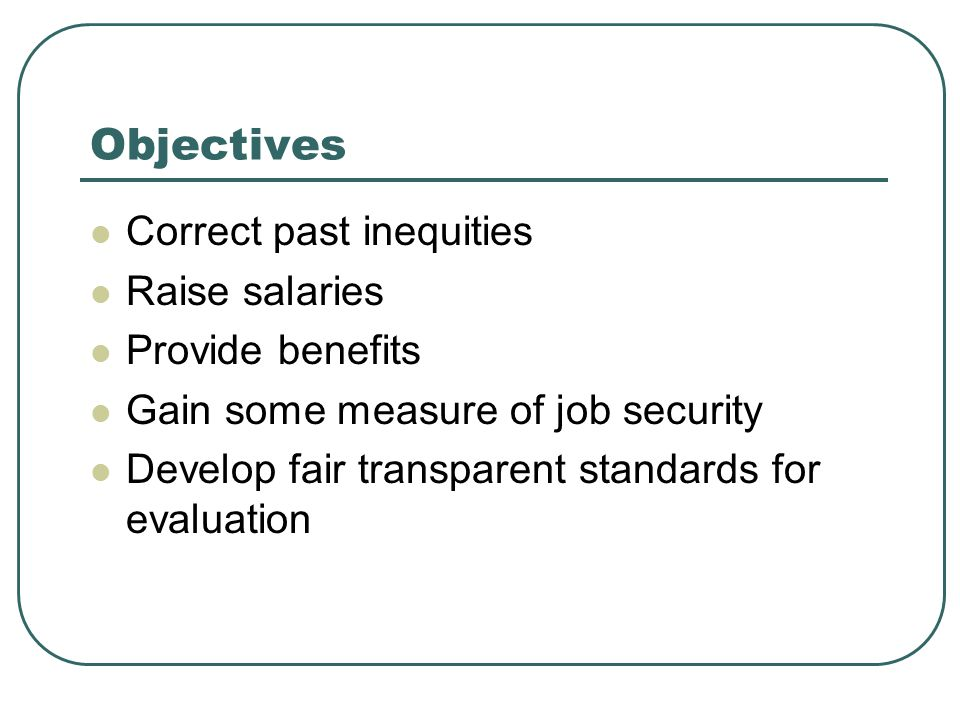 Objectives Correct past inequities Raise salaries Provide benefits Gain some measure of job security Develop fair transparent standards for evaluation