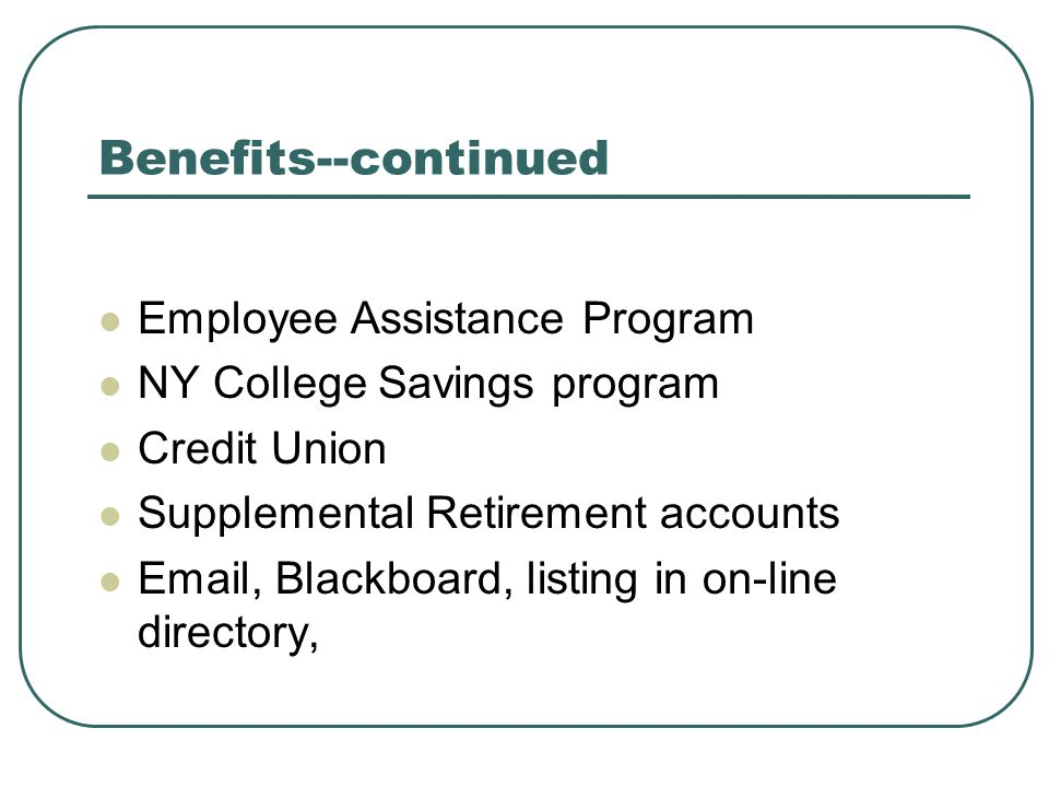 Benefits--continued Employee Assistance Program NY College Savings program Credit Union Supplemental Retirement accounts Email, Blackboard, listing in on-line directory,