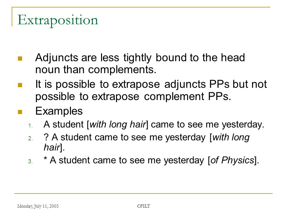 Monday, July 11, 2005 CFILT Extraposition Adjuncts are less tightly bound to the head noun than complements.