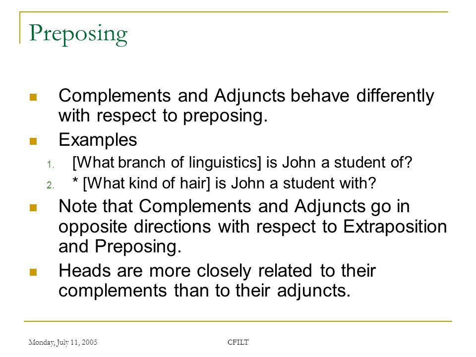 Monday, July 11, 2005 CFILT Preposing Complements and Adjuncts behave differently with respect to preposing.