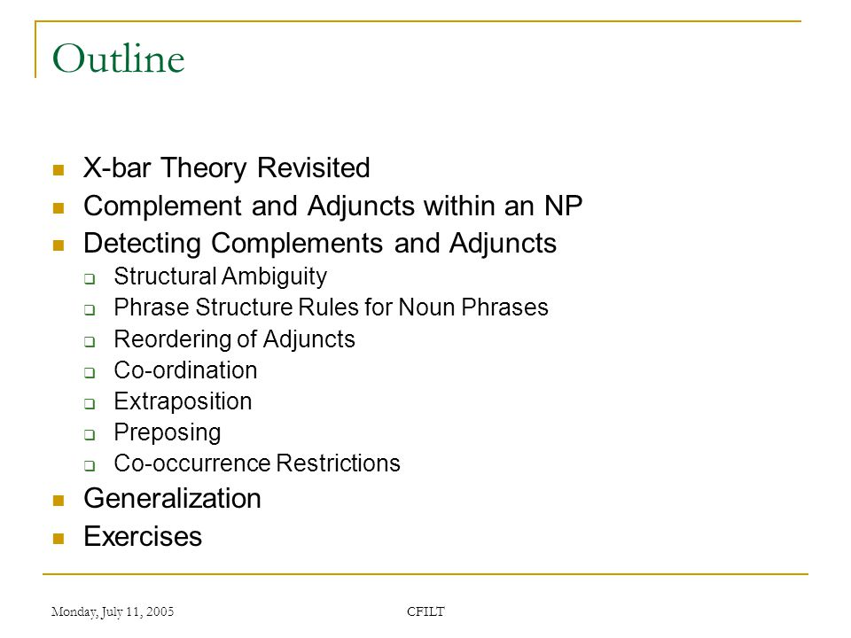 Monday, July 11, 2005 CFILT Outline X-bar Theory Revisited Complement and Adjuncts within an NP Detecting Complements and Adjuncts  Structural Ambiguity  Phrase Structure Rules for Noun Phrases  Reordering of Adjuncts  Co-ordination  Extraposition  Preposing  Co-occurrence Restrictions Generalization Exercises