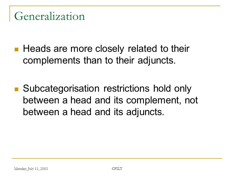 Monday, July 11, 2005 CFILT Generalization Heads are more closely related to their complements than to their adjuncts.