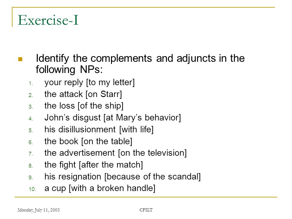 Monday, July 11, 2005 CFILT Exercise-I Identify the complements and adjuncts in the following NPs: 1.