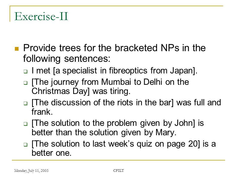 Monday, July 11, 2005 CFILT Exercise-II Provide trees for the bracketed NPs in the following sentences:  I met [a specialist in fibreoptics from Japan].
