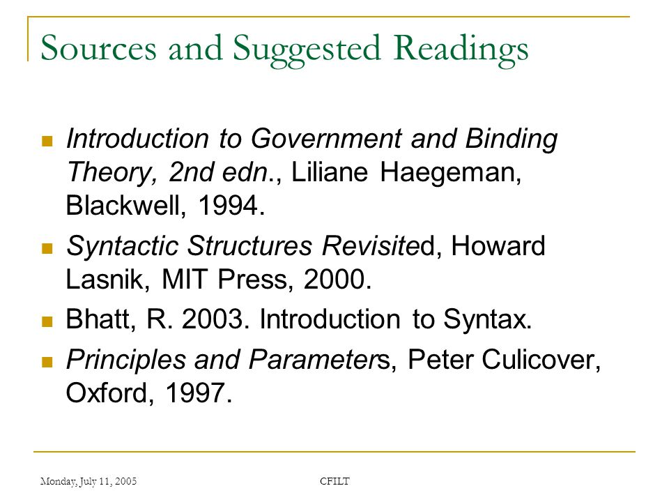 Monday, July 11, 2005 CFILT Sources and Suggested Readings Introduction to Government and Binding Theory, 2nd edn., Liliane Haegeman, Blackwell, 1994.