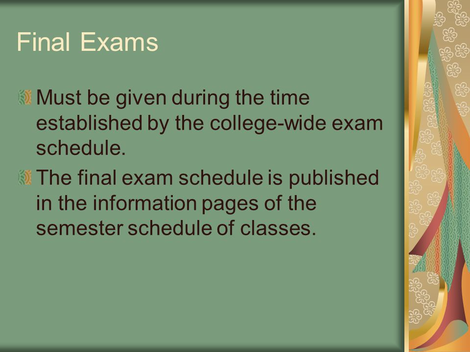 Final Exams Must be given during the time established by the college-wide exam schedule. The final exam schedule is published in the information pages