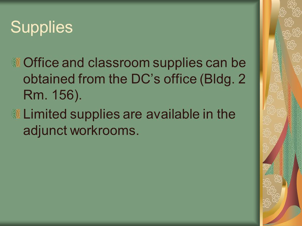 Supplies Office and classroom supplies can be obtained from the DC's office (Bldg. 2 Rm. 156). Limited supplies are available in the adjunct workrooms
