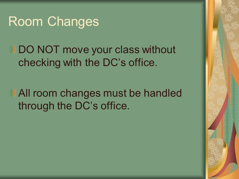 Room Changes DO NOT move your class without checking with the DC's office. All room changes must be handled through the DC's office.