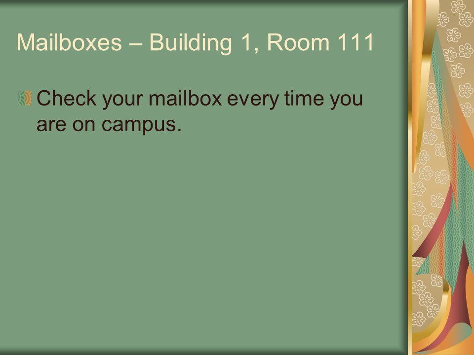 Mailboxes – Building 1, Room 111 Check your mailbox every time you are on campus.