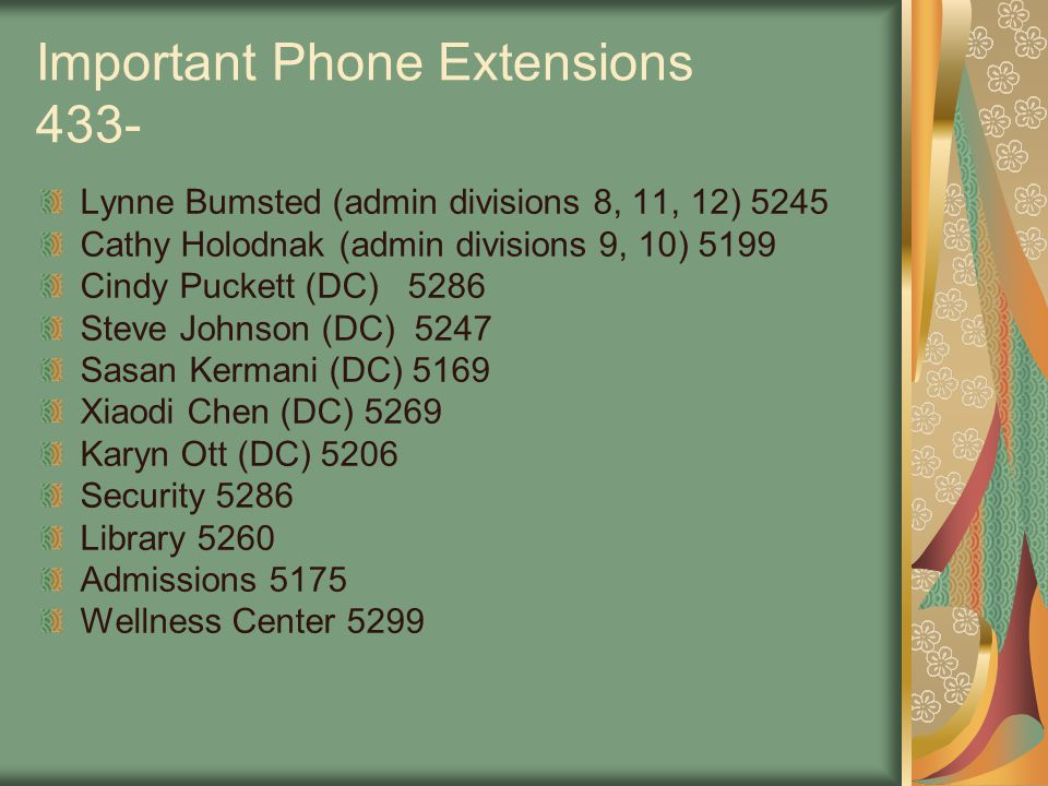 Important Phone Extensions 433- Lynne Bumsted (admin divisions 8, 11, 12) 5245 Cathy Holodnak (admin divisions 9, 10) 5199 Cindy Puckett (DC) 5286 Steve Johnson (DC) 5247 Sasan Kermani (DC) 5169 Xiaodi Chen (DC) 5269 Karyn Ott (DC) 5206 Security 5286 Library 5260 Admissions 5175 Wellness Center 5299