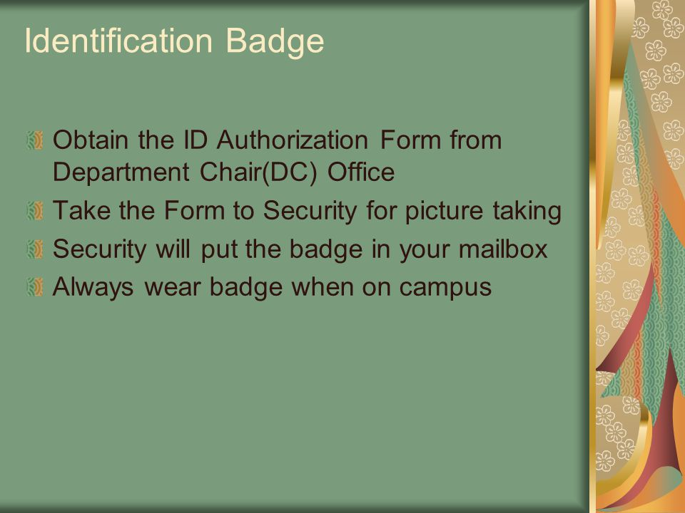 Identification Badge Obtain the ID Authorization Form from Department Chair(DC) Office Take the Form to Security for picture taking Security will put