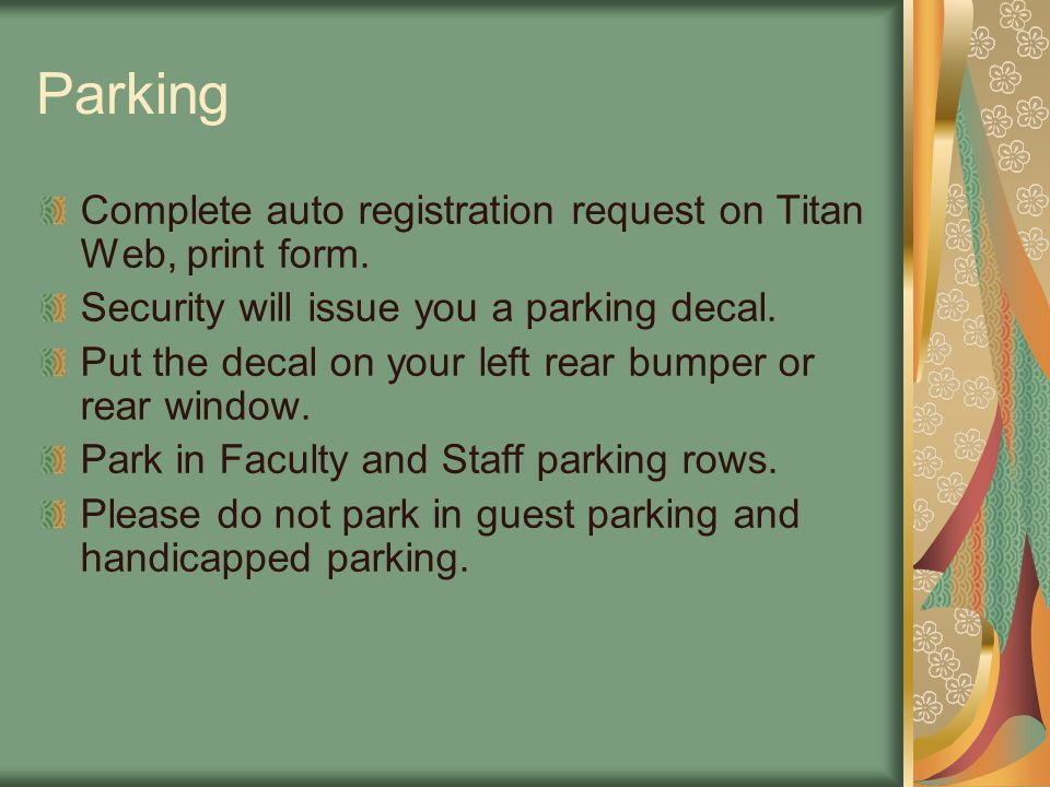 Parking Complete auto registration request on Titan Web, print form. Security will issue you a parking decal. Put the decal on your left rear bumper o