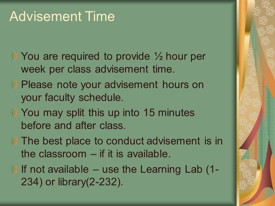 Advisement Time You are required to provide ½ hour per week per class advisement time. Please note your advisement hours on your faculty schedule. You