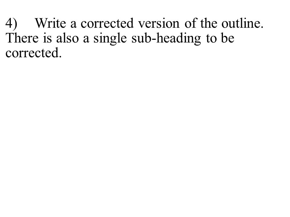 4)Write a corrected version of the outline. There is also a single sub-heading to be corrected.